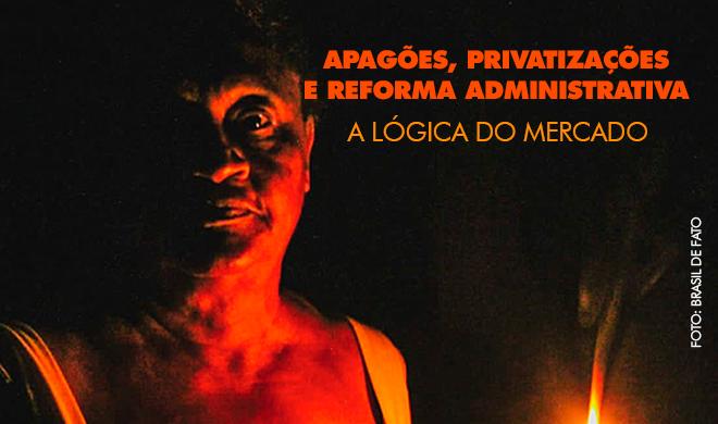 Apagões, privatizações e Reforma Administrativa: A lógica do mercado