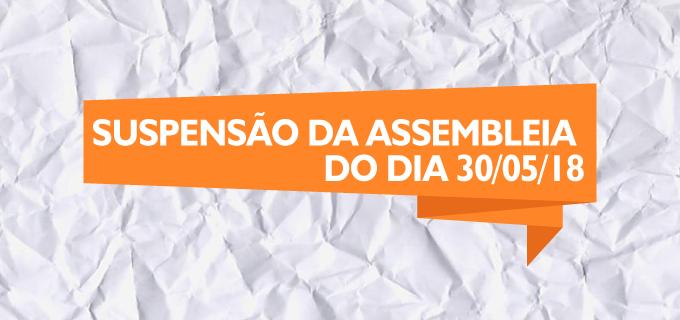 SUSPENSÃO DA ASSEMBLEIA DO DIA 30/05/2018